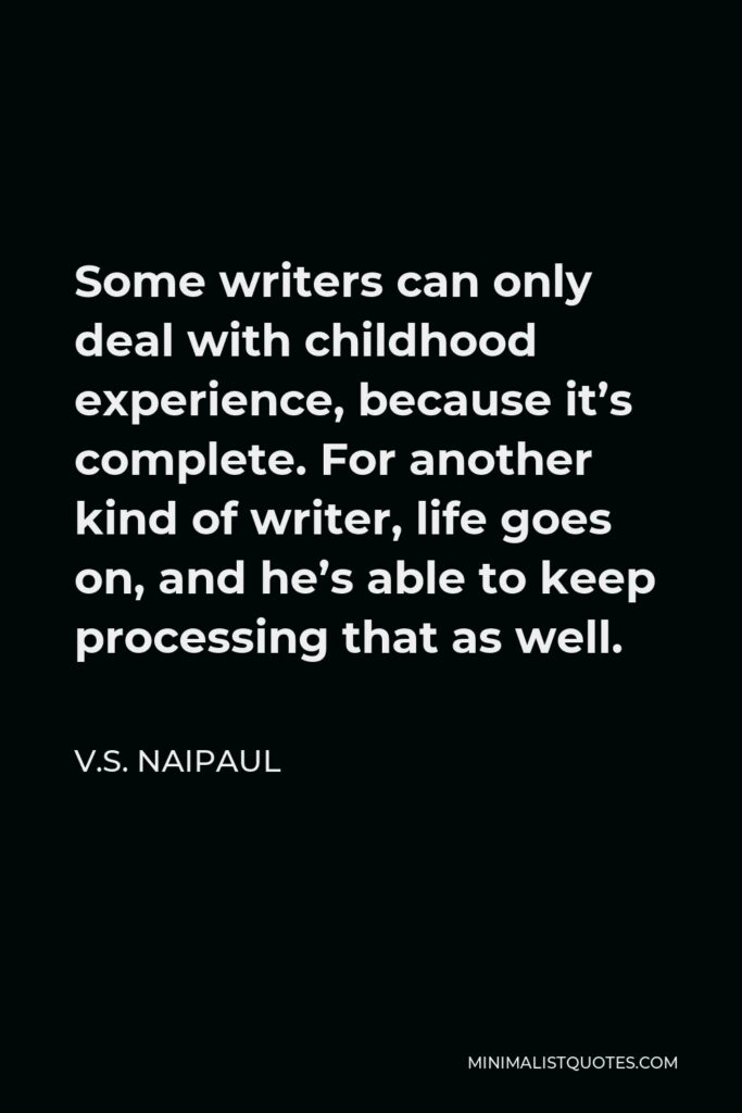 V.S. Naipaul Quote - Some writers can only deal with childhood experience, because it's complete. For another kind of writer, life goes on, and he's able to keep processing that as well.
