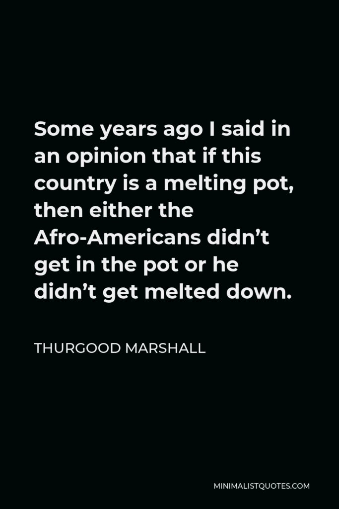 Thurgood Marshall Quote - Some years ago I said in an opinion that if this country is a melting pot, then either the Afro-Americans didn't get in the pot or he didn't get melted down.
