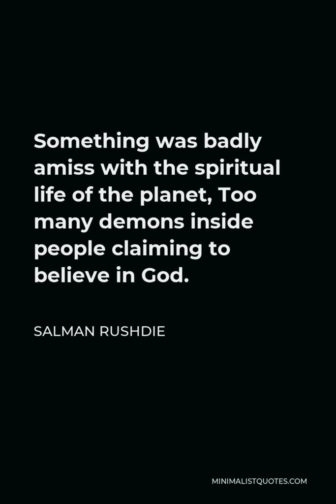 Salman Rushdie Quote - Something was badly amiss with the spiritual life of the planet, Too many demons inside people claiming to believe in God.