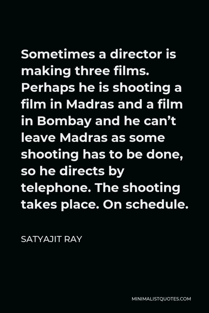 Satyajit Ray Quote - Sometimes a director is making three films. Perhaps he is shooting a film in Madras and a film in Bombay and he can't leave Madras as some shooting has to be done, so he directs by telephone. The shooting takes place. On schedule.