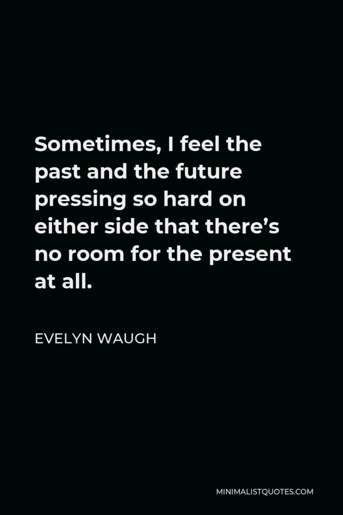 Evelyn Waugh Quote - Sometimes, I feel the past and the future pressing so hard on either side that there's no room for the present at all.