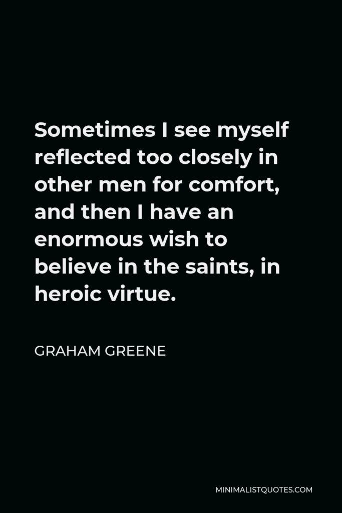 Graham Greene Quote - Sometimes I see myself reflected too closely in other men for comfort, and then I have an enormous wish to believe in the saints, in heroic virtue.