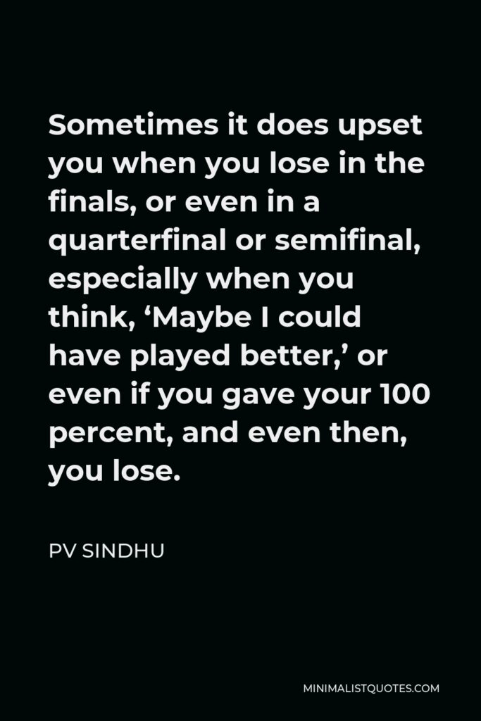 PV Sindhu Quote - Sometimes it does upset you when you lose in the finals, or even in a quarterfinal or semifinal, especially when you think, 'Maybe I could have played better,' or even if you gave your 100 percent, and even then, you lose.