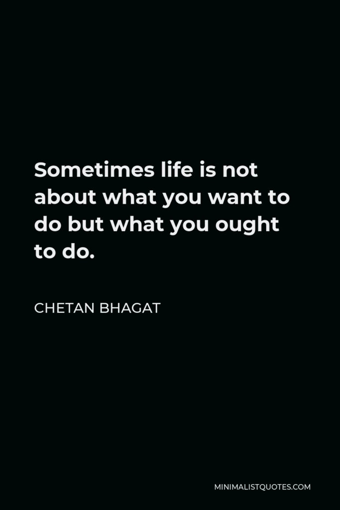 Chetan Bhagat Quote - Sometimes life is not about what you want to do but what you ought to do.