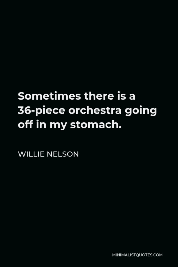 Willie Nelson Quote - Sometimes there is a 36-piece orchestra going off in my stomach.