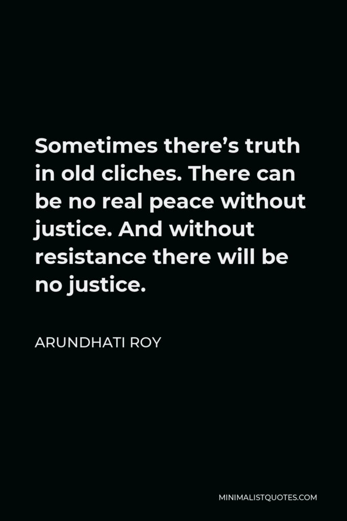 Arundhati Roy Quote - Sometimes there's truth in old cliches. There can be no real peace without justice. And without resistance there will be no justice.