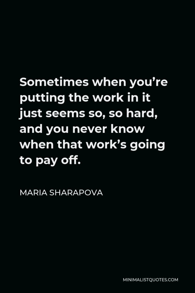 Maria Sharapova Quote - Sometimes when you're putting the work in it just seems so, so hard, and you never know when that work's going to pay off.