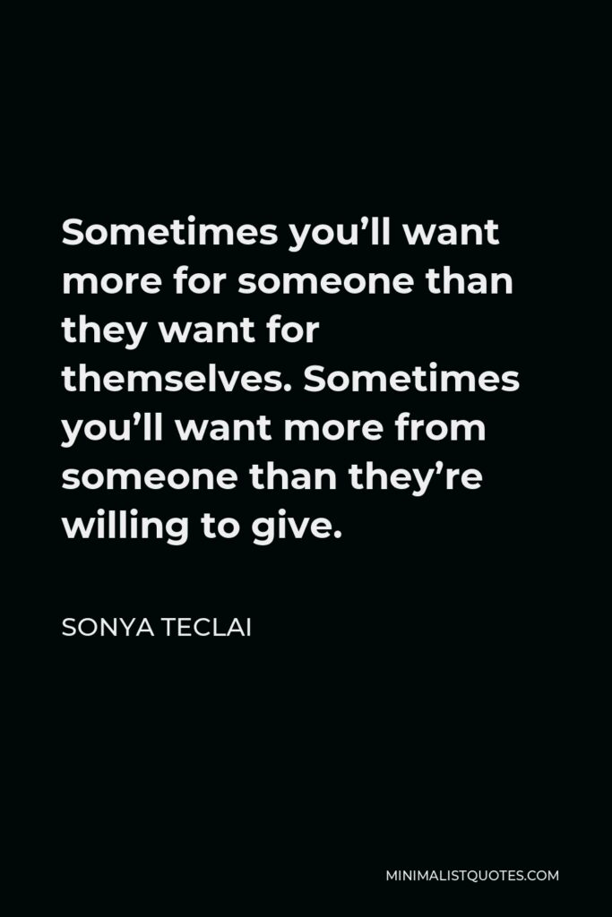 Sonya Teclai Quote - Sometimes you'll want more for someone than they want for themselves. Sometimes you'll want more from someone than they're willing to give.