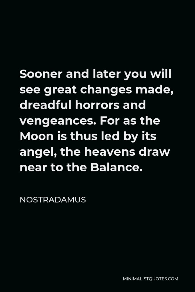 Nostradamus Quote - Sooner and later you will see great changes made, dreadful horrors and vengeances. For as the Moon is thus led by its angel, the heavens draw near to the Balance.