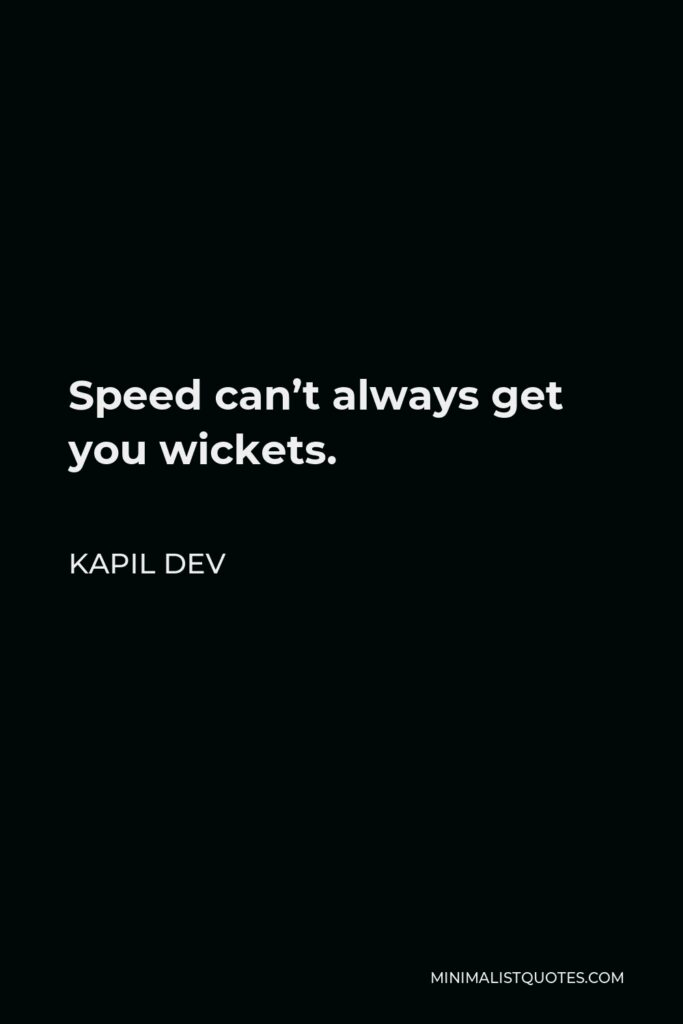 Kapil Dev Quote - Speed can't always get you wickets.