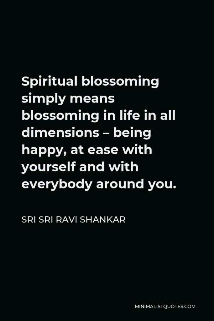 Sri Sri Ravi Shankar Quote - Spiritual blossoming simply means blossoming in life in all dimensions – being happy, at ease with yourself and with everybody around you.