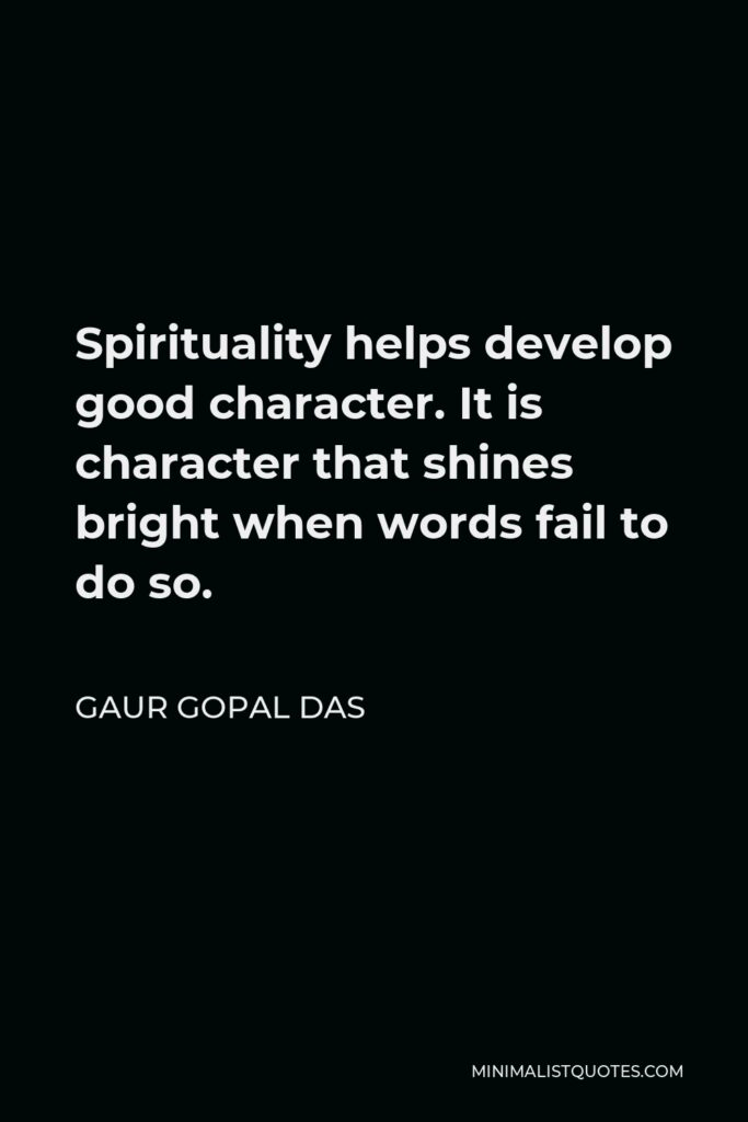 Gaur Gopal Das Quote - Spirituality helps develop good character. It is character that shines bright when words fail to do so.