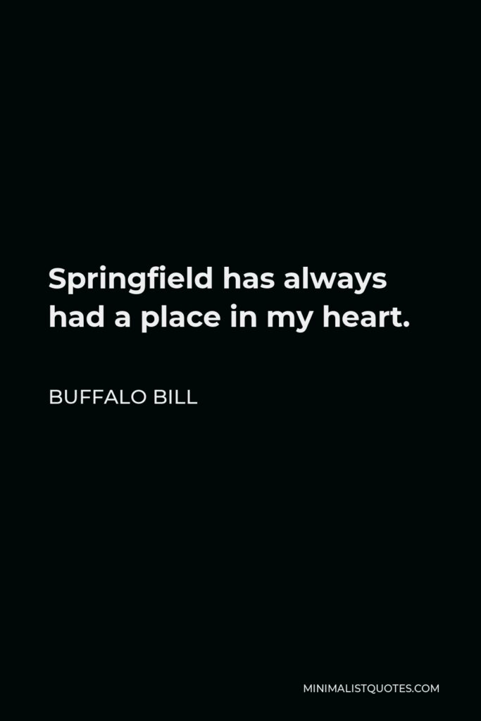 Buffalo Bill Quote - Springfield has always had a place in my heart.