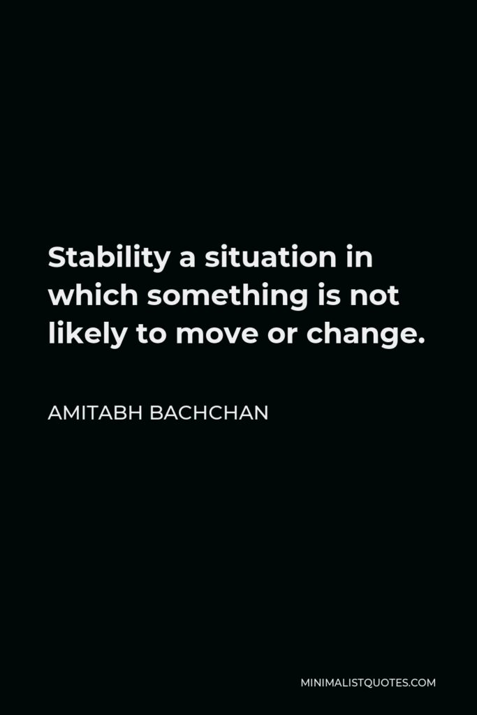 Amitabh Bachchan Quote - Stability a situation in which something is not likely to move or change.