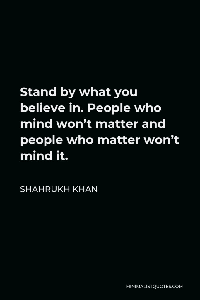 Shahrukh Khan Quote - Stand by what you believe in. People who mind won't matter and people who matter won't mind it.