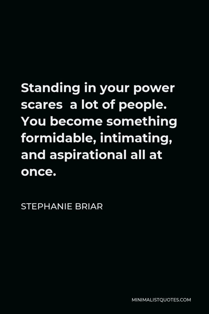 Stephanie Briar Quote - Standing in your power scares a lot of people. You become something formidable, intimating, and aspirational all at once.