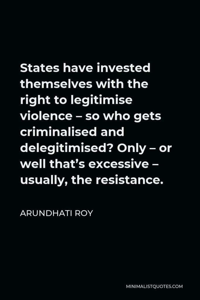 Arundhati Roy Quote - States have invested themselves with the right to legitimise violence – so who gets criminalised and delegitimised? Only – or well that's excessive – usually, the resistance.