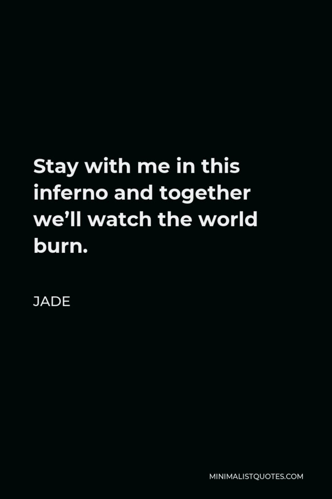 Jade Quote - Stay with me in this inferno and together we'll watch the world burn.