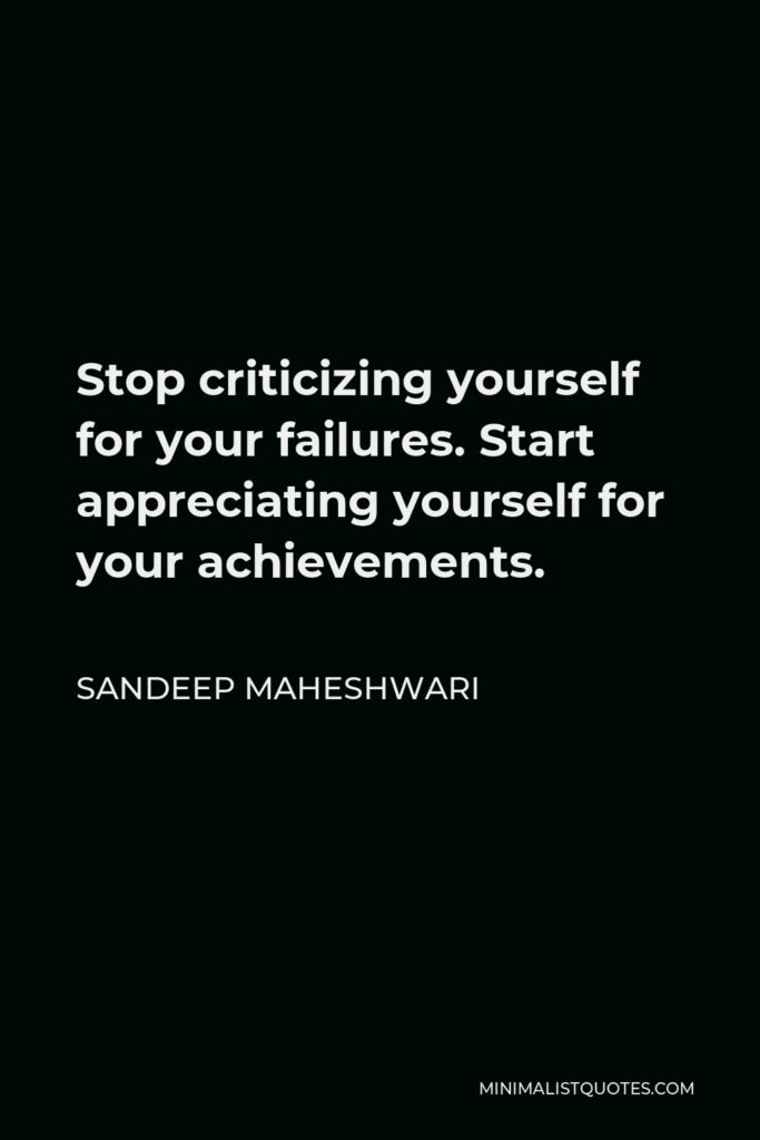 Sandeep Maheshwari Quote - Stop criticizing yourself for your failures. Start appreciating yourself for your achievements.