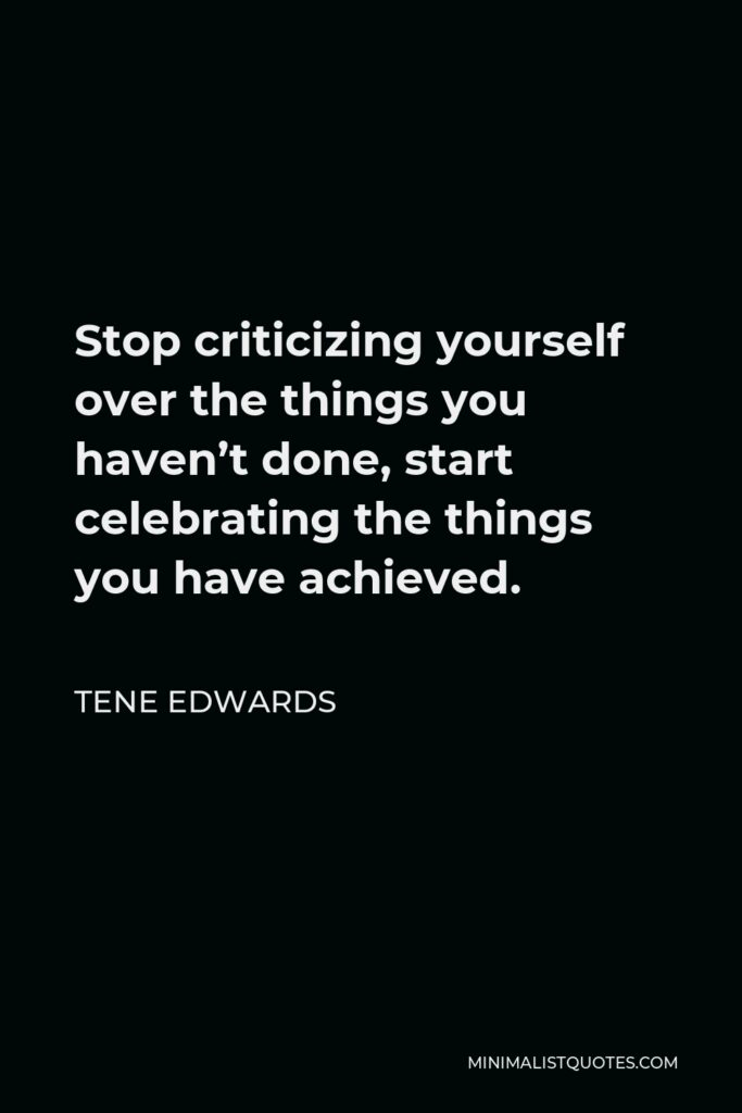 Tene Edwards Quote - Stop criticizing yourself over the things you haven't done, start celebrating the things you have achieved.