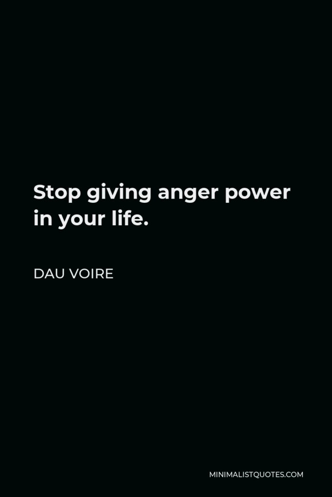 Dau Voire Quote - Stop giving anger power in your life.