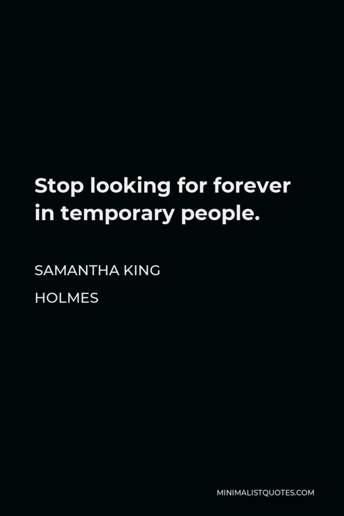 Samantha King Holmes Quote - Stop looking for forever in temporary people.