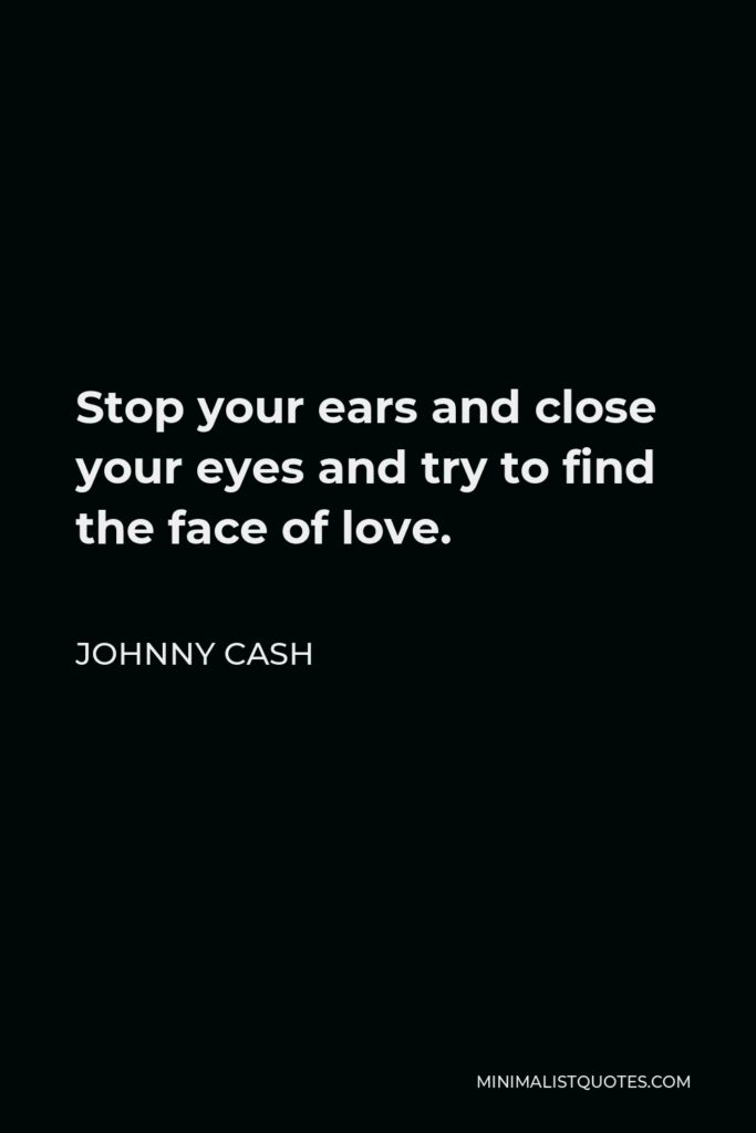 Johnny Cash Quote - Stop your ears and close your eyes and try to find the face of love.