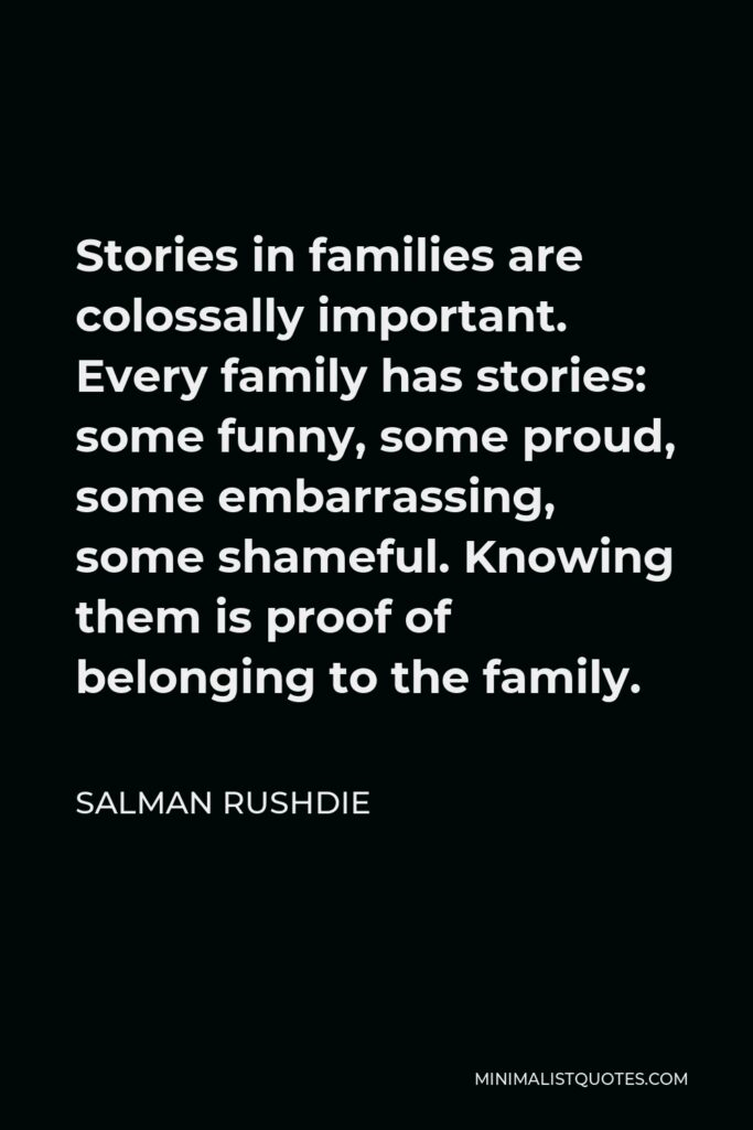 Salman Rushdie Quote - Stories in families are colossally important. Every family has stories: some funny, some proud, some embarrassing, some shameful. Knowing them is proof of belonging to the family.