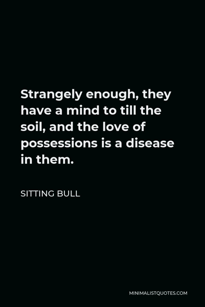 Sitting Bull Quote - Strangely enough, they have a mind to till the soil, and the love of possessions is a disease in them.