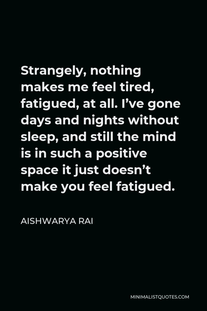 Aishwarya Rai Quote - Strangely, nothing makes me feel tired, fatigued, at all. I've gone days and nights without sleep, and still the mind is in such a positive space it just doesn't make you feel fatigued.