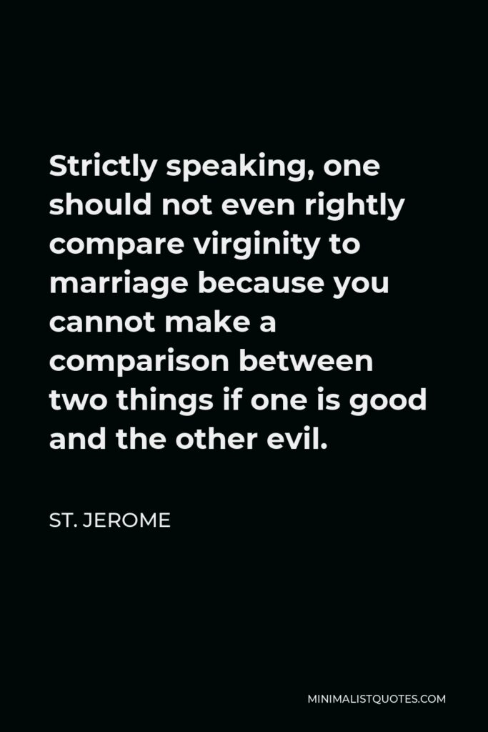 St. Jerome Quote - Strictly speaking, one should not even rightly compare virginity to marriage because you cannot make a comparison between two things if one is good and the other evil.