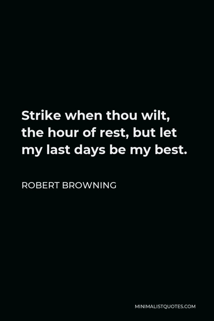 Robert Browning Quote - Strike when thou wilt, the hour of rest, but let my last days be my best.