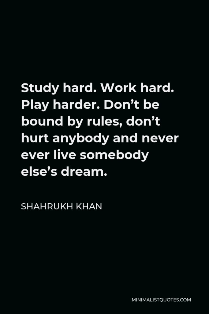 Shahrukh Khan Quote - Study hard. Work hard. Play harder. Don't be bound by rules, don't hurt anybody and never ever live somebody else's dream.