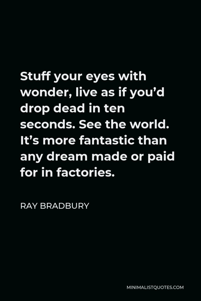 Ray Bradbury Quote - Stuff your eyes with wonder, live as if you'd drop dead in ten seconds. See the world. It's more fantastic than any dream made or paid for in factories.