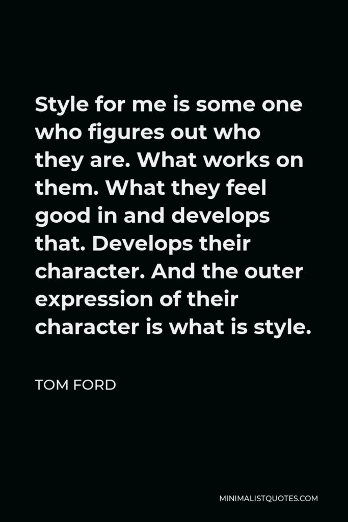 Tom Ford Quote - Style for me is some one who figures out who they are. What works on them. What they feel good in and develops that. Develops their character. And the outer expression of their character is what is style.