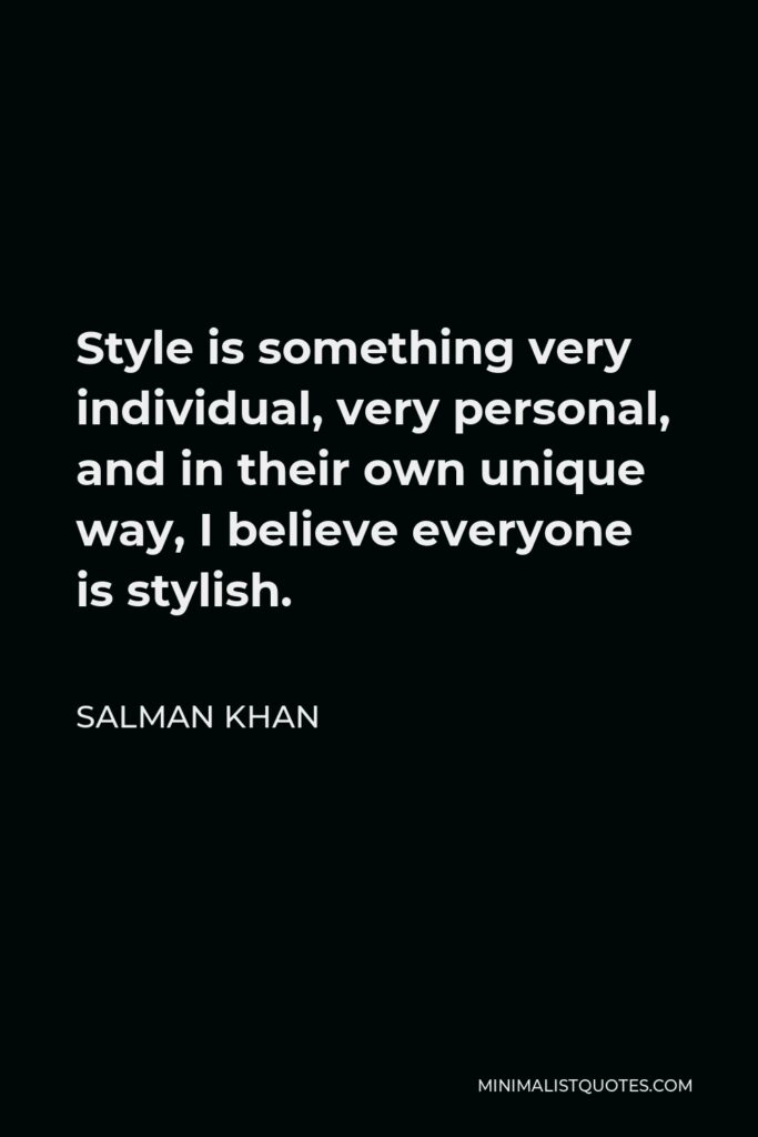 Salman Khan Quote - Style is something very individual, very personal, and in their own unique way, I believe everyone is stylish.