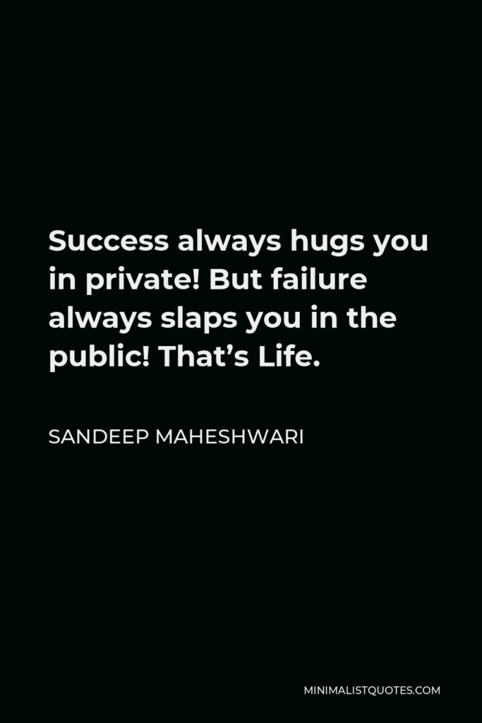 Sandeep Maheshwari Quote - Success always hugs you in private! But failure always slaps you in the public! That's Life.