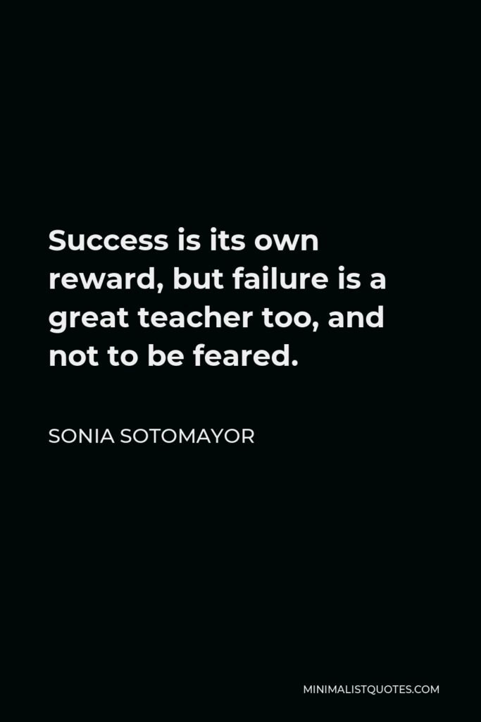 Sonia Sotomayor Quote - Success is its own reward, but failure is a great teacher too, and not to be feared.