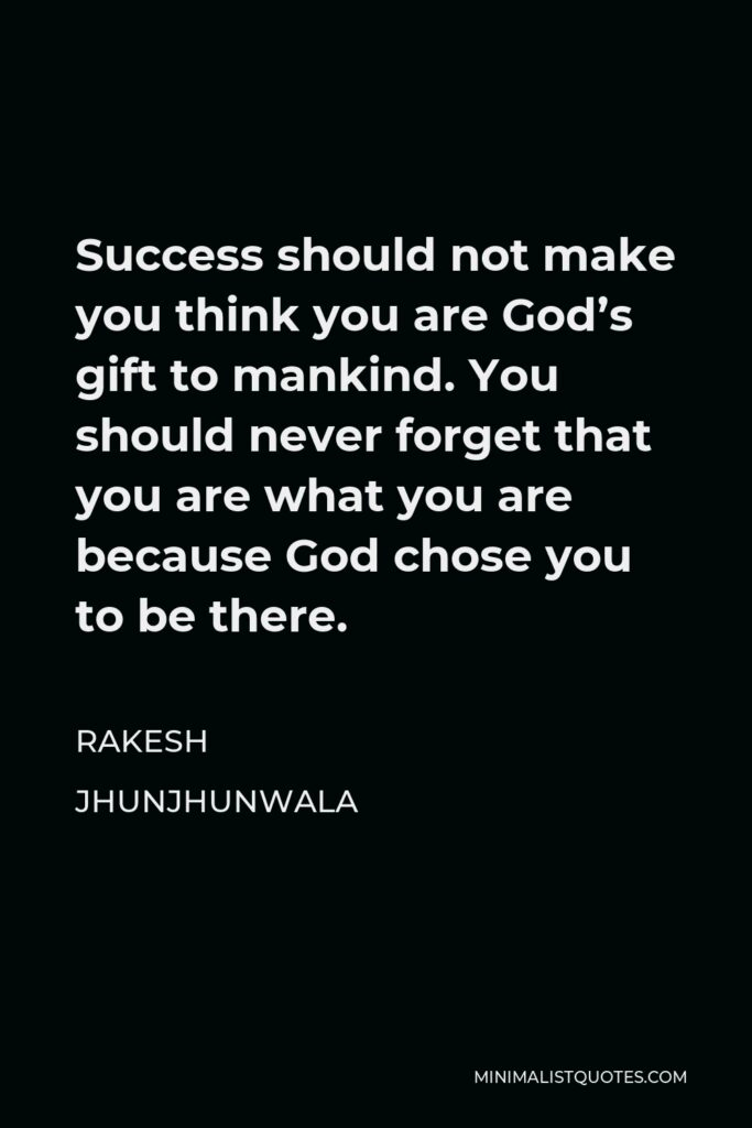 Rakesh Jhunjhunwala Quote - Success should not make you think you are God's gift to mankind. You should never forget that you are what you are because God chose you to be there.