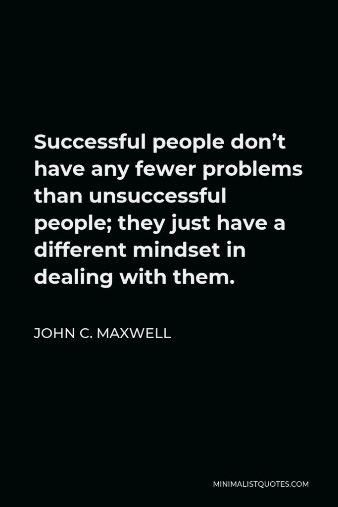John C. Maxwell Quote - Successful people don't have any fewer problems than unsuccessful people; they just have a different mindset in dealing with them.