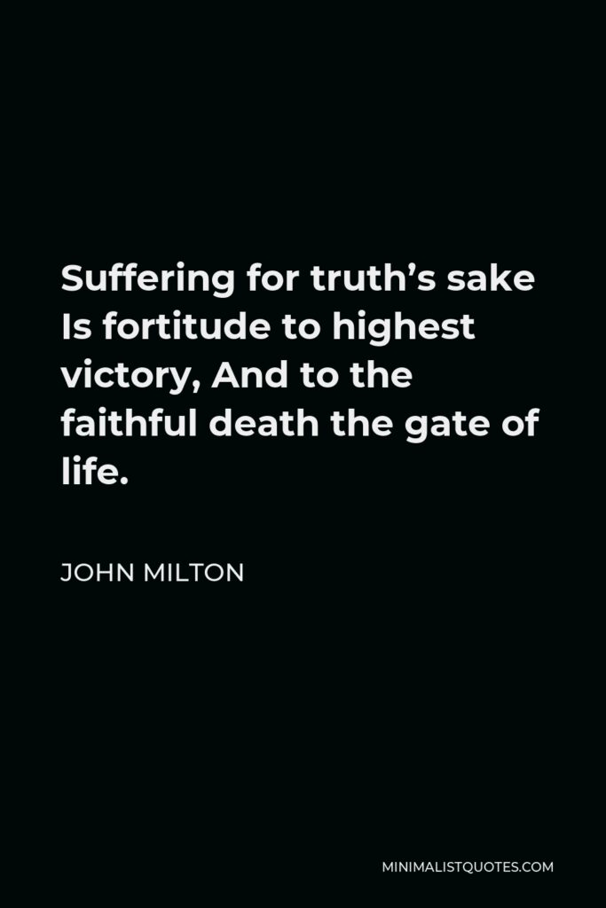 John Milton Quote - Suffering for truth's sake Is fortitude to highest victory, And to the faithful death the gate of life.