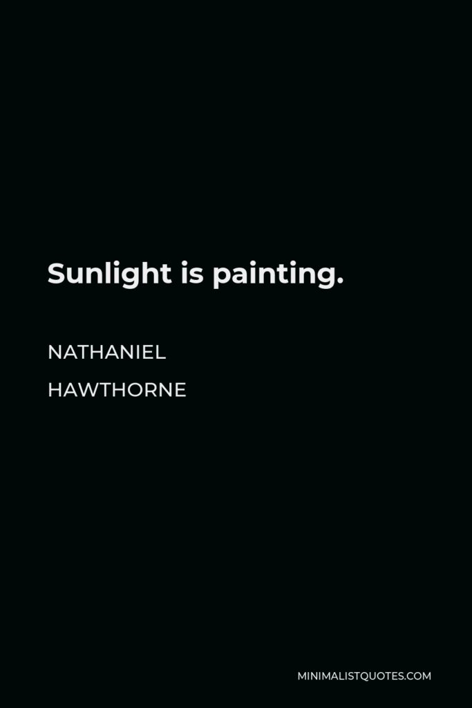 Nathaniel Hawthorne Quote - Sunlight is painting.