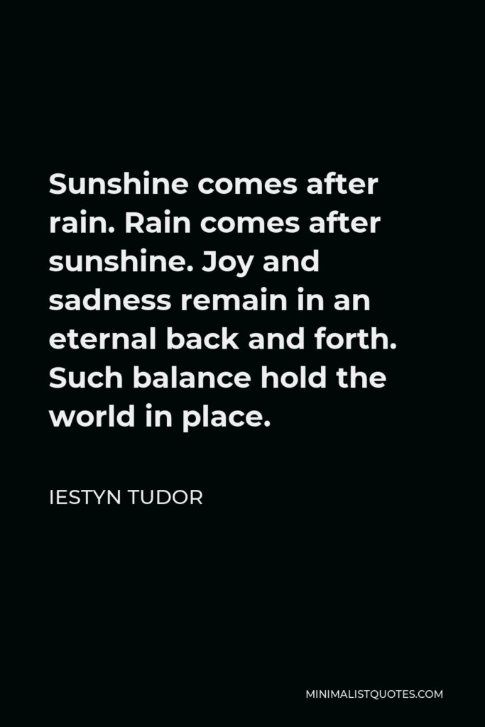 Iestyn Tudor Quote - Sunshine comes after rain. Rain comes after sunshine. Joy and sadness remain in an eternal back and forth. Such balance hold the world in place.