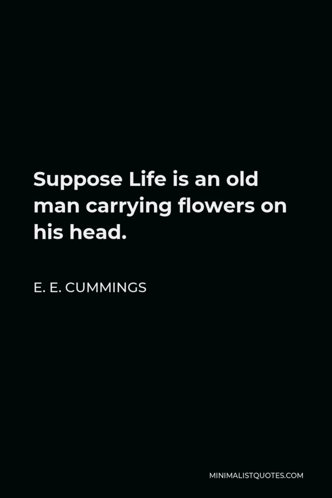 E. E. Cummings Quote - Suppose Life is an old man carrying flowers on his head.