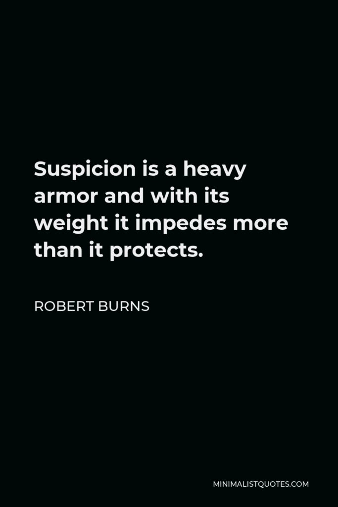Robert Burns Quote - Suspicion is a heavy armor and with its weight it impedes more than it protects.