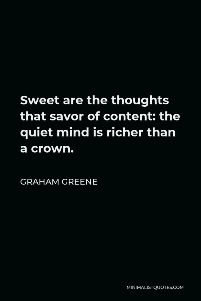 Graham Greene Quote - Sweet are the thoughts that savor of content: the quiet mind is richer than a crown.