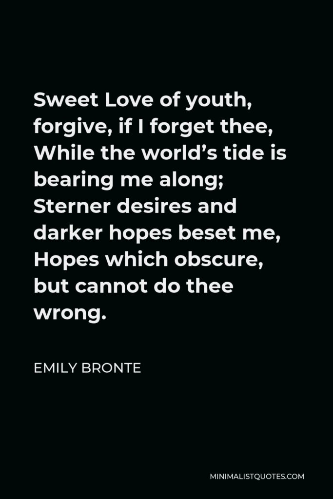 Emily Bronte Quote - Sweet Love of youth, forgive, if I forget thee, While the world's tide is bearing me along; Sterner desires and darker hopes beset me, Hopes which obscure, but cannot do thee wrong.
