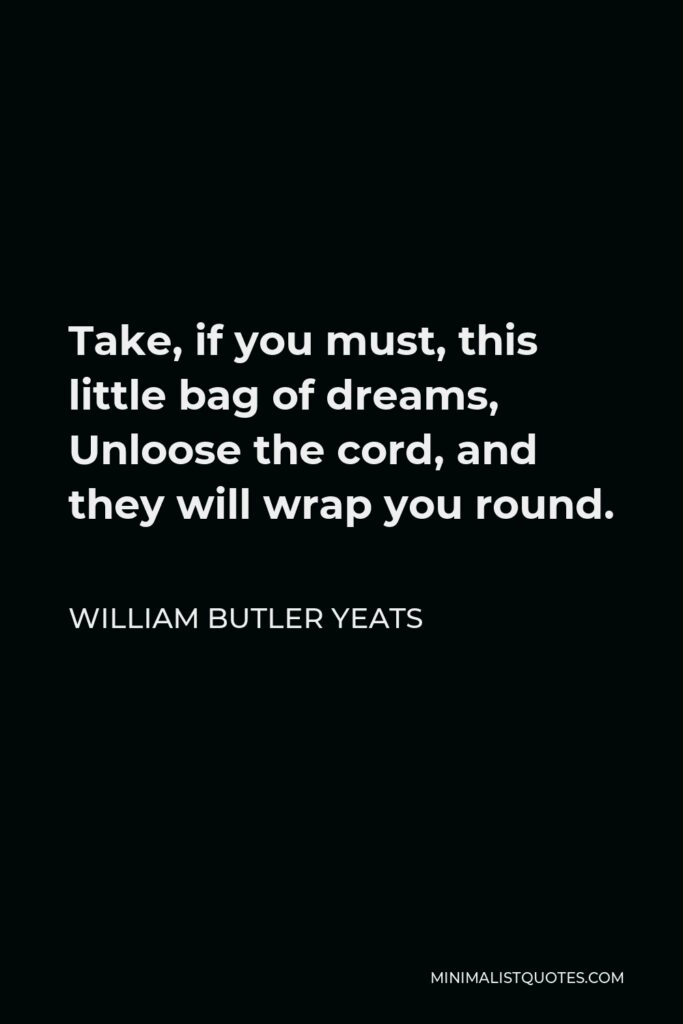 William Butler Yeats Quote - Take, if you must, this little bag of dreams, Unloose the cord, and they will wrap you round.