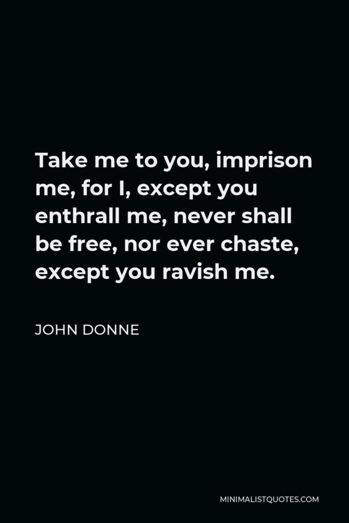 John Donne Quote - Take me to you, imprison me, for I, except you enthrall me, never shall be free, nor ever chaste, except you ravish me.