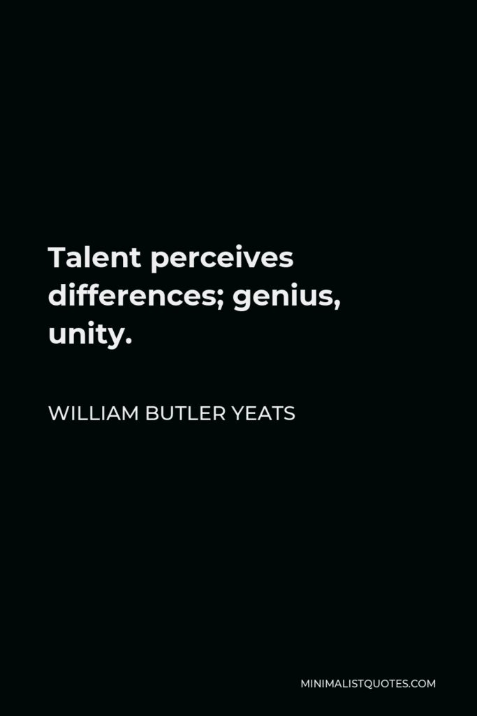 William Butler Yeats Quote - Talent perceives differences; genius, unity.